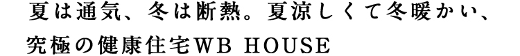 夏は通気、冬は断熱夏涼しくて冬暖かい、究極の健康住宅WB HOUSE