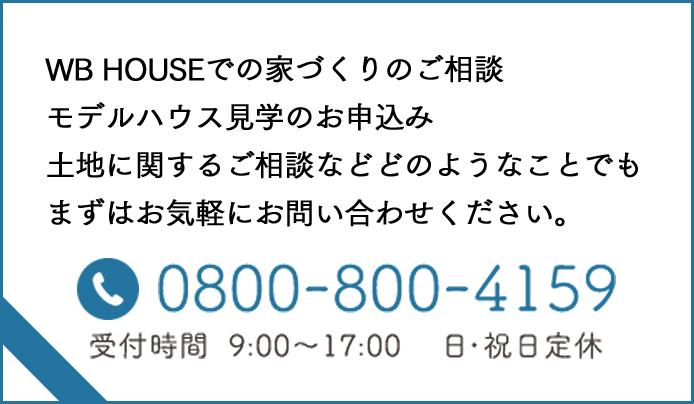 WB HOUSEでの家づくりのご相談モデルハウス見学のお申込み土地に関するご相談などどのようなことでもまずはお気軽にお問い合わせください。0800-800-4159 受付時間9:00~17:00 日・祝日定休
